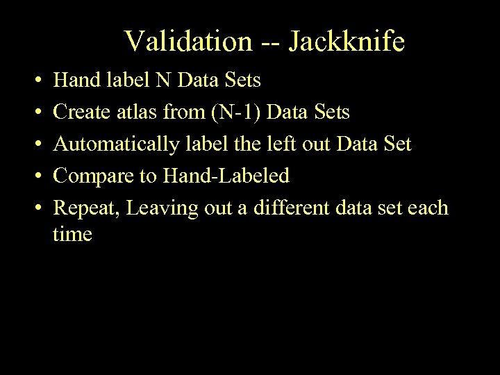 Validation -- Jackknife • • • Hand label N Data Sets Create atlas from