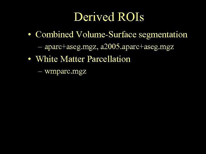 Derived ROIs • Combined Volume-Surface segmentation – aparc+aseg. mgz, a 2005. aparc+aseg. mgz •