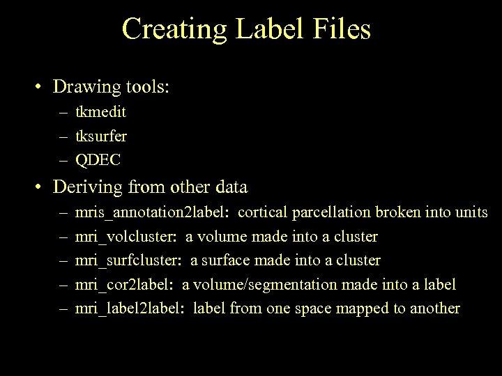 Creating Label Files • Drawing tools: – tkmedit – tksurfer – QDEC • Deriving