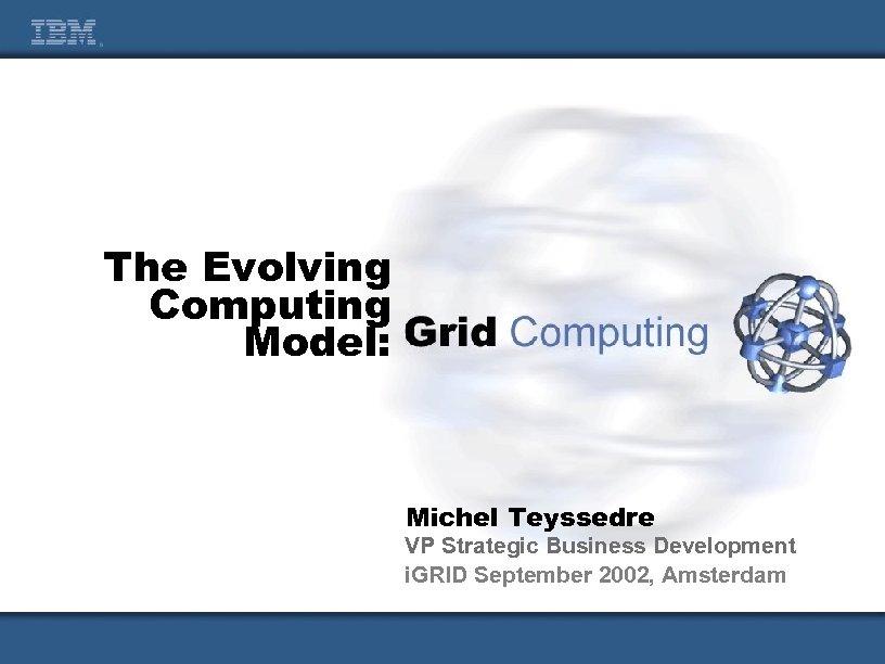 The Evolving Computing Model: Michel Teyssedre VP Strategic Business Development i. GRID September 2002,