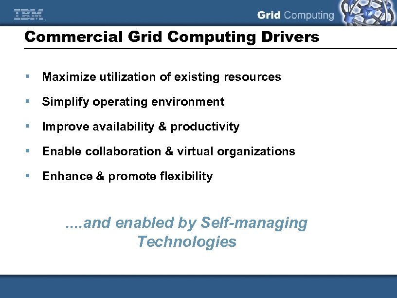 Commercial Grid Computing Drivers § Maximize utilization of existing resources § Simplify operating environment