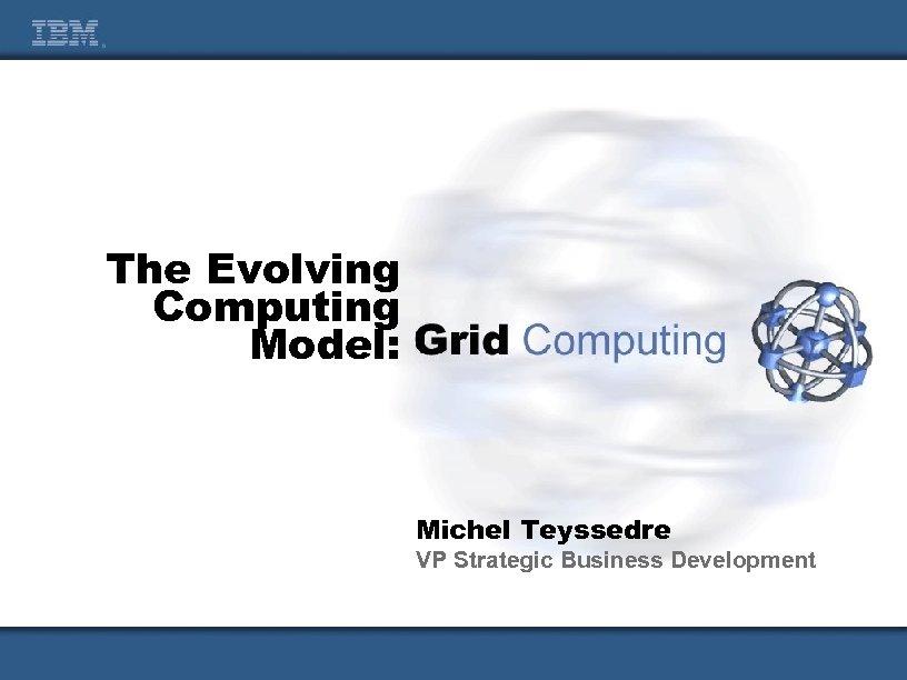 The Evolving Computing Model: Michel Teyssedre VP Strategic Business Development