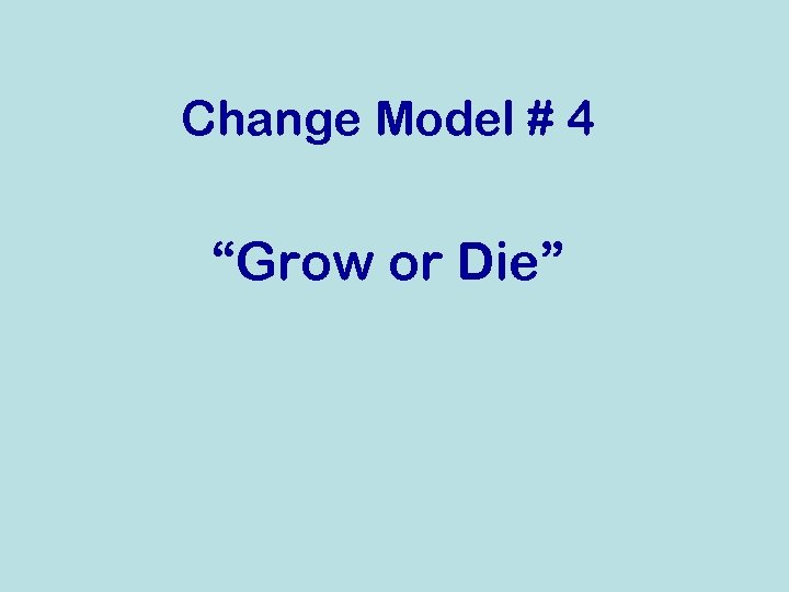 """Change Model # 4 """"Grow or Die"""""""