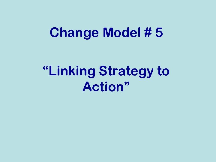 """Change Model # 5 """"Linking Strategy to Action"""""""