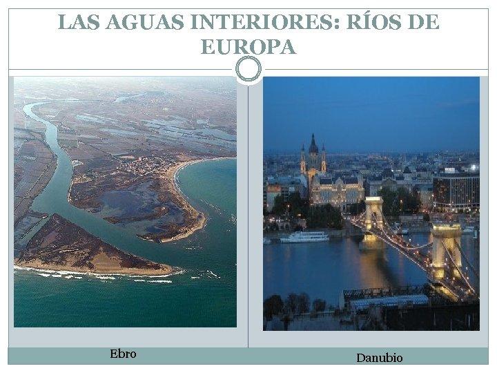 LAS AGUAS INTERIORES: RÍOS DE EUROPA Ebro Danubio