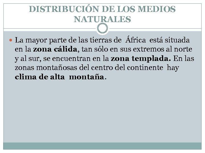 DISTRIBUCIÓN DE LOS MEDIOS NATURALES La mayor parte de las tierras de África está