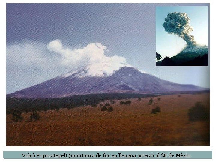 Volcà Popocatepelt (muntanya de foc en llengua asteca) al SE de Mèxic.
