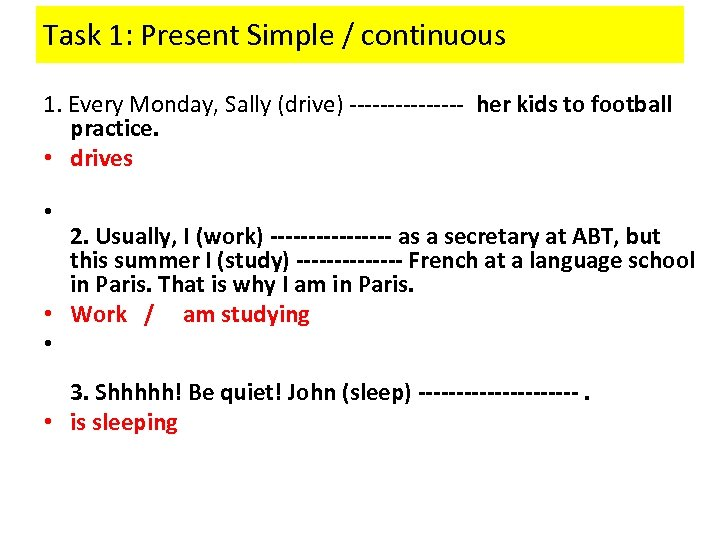 Task 1: Present Simple / continuous 1. Every Monday, Sally (drive) -------- her kids