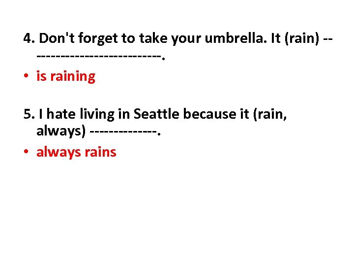 4. Don't forget to take your umbrella. It (rain) --------------. • is raining 5.