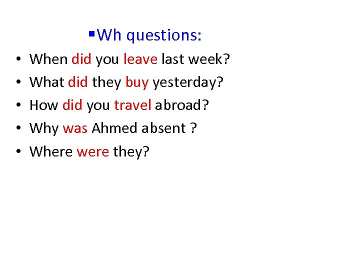 § Wh questions: • • • When did you leave last week? What did