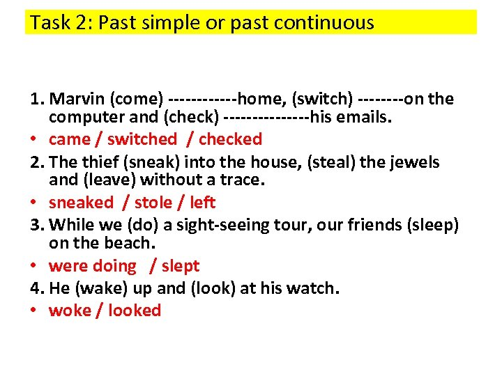 Task 2: Past simple or past continuous 1. Marvin (come) ------home, (switch) ----on the