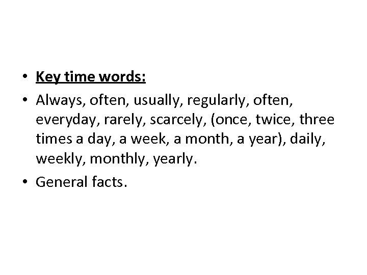 • Key time words: • Always, often, usually, regularly, often, everyday, rarely, scarcely,