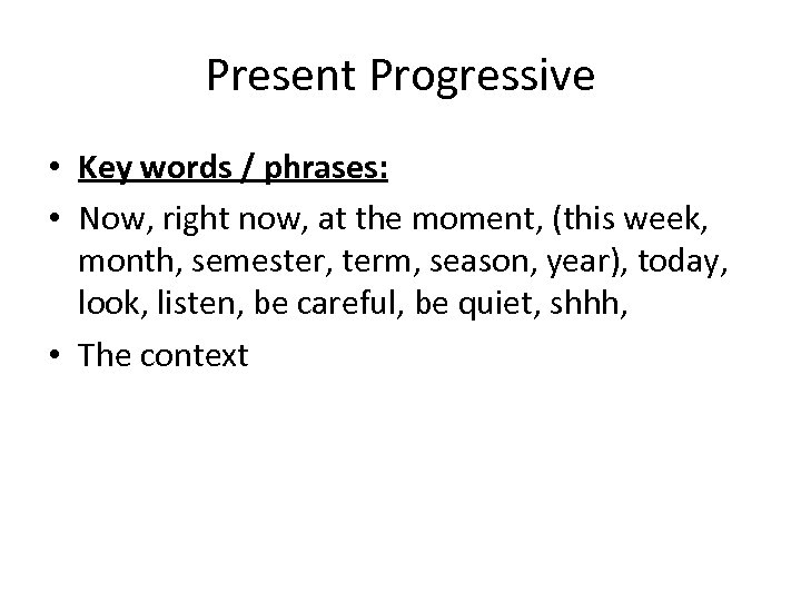 Present Progressive • Key words / phrases: • Now, right now, at the moment,