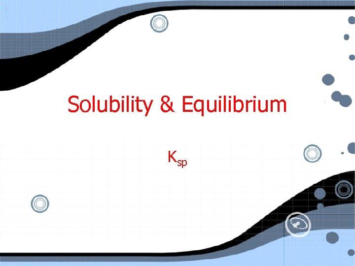Solubility & Equilibrium Ksp