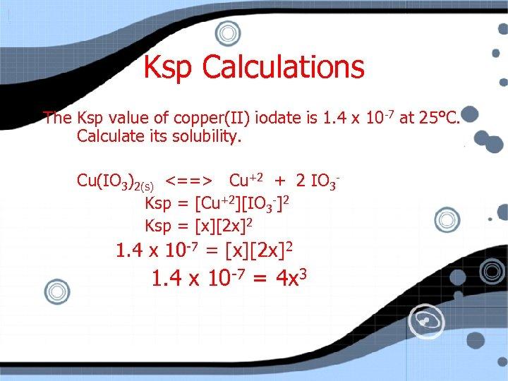 Ksp Calculations The Ksp value of copper(II) iodate is 1. 4 x 10 -7
