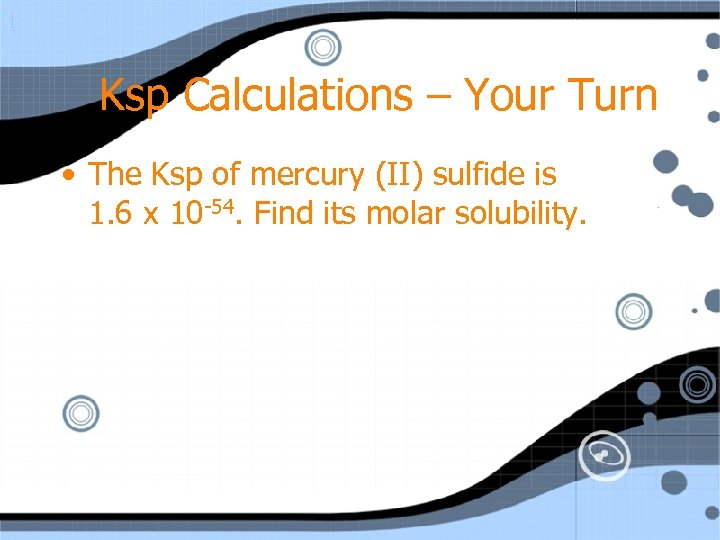 Ksp Calculations – Your Turn • The Ksp of mercury (II) sulfide is 1.