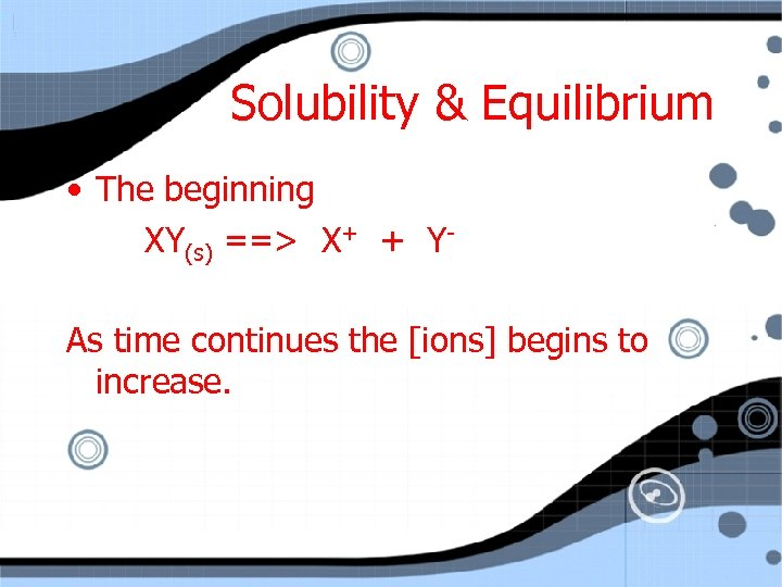 Solubility & Equilibrium • The beginning XY(s) ==> X+ + YAs time continues the