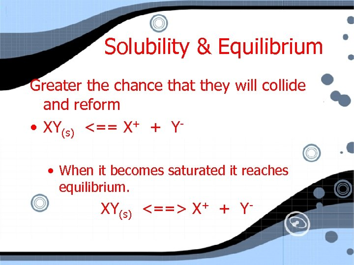 Solubility & Equilibrium Greater the chance that they will collide and reform • XY(s)