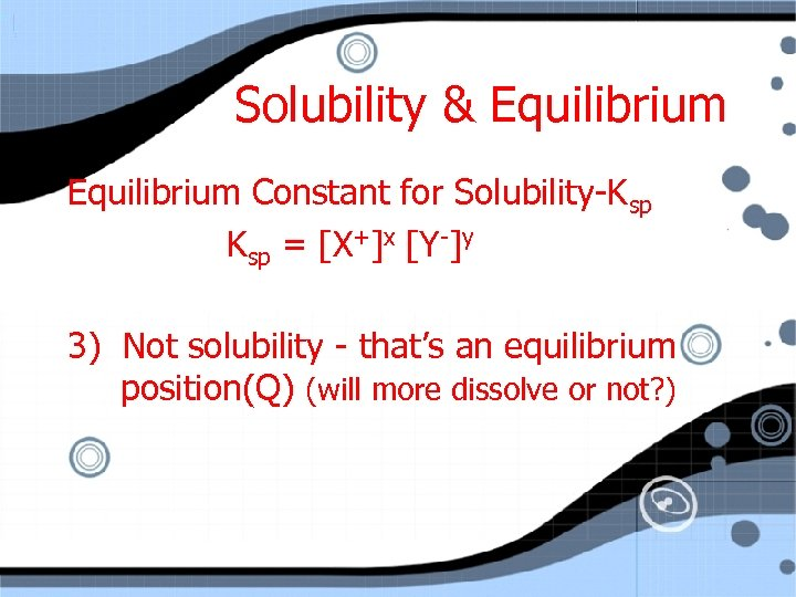 Solubility & Equilibrium Constant for Solubility-Ksp = [X+]x [Y-]y 3) Not solubility - that's