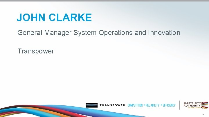 JOHN CLARKE General Manager System Operations and Innovation Transpower 8