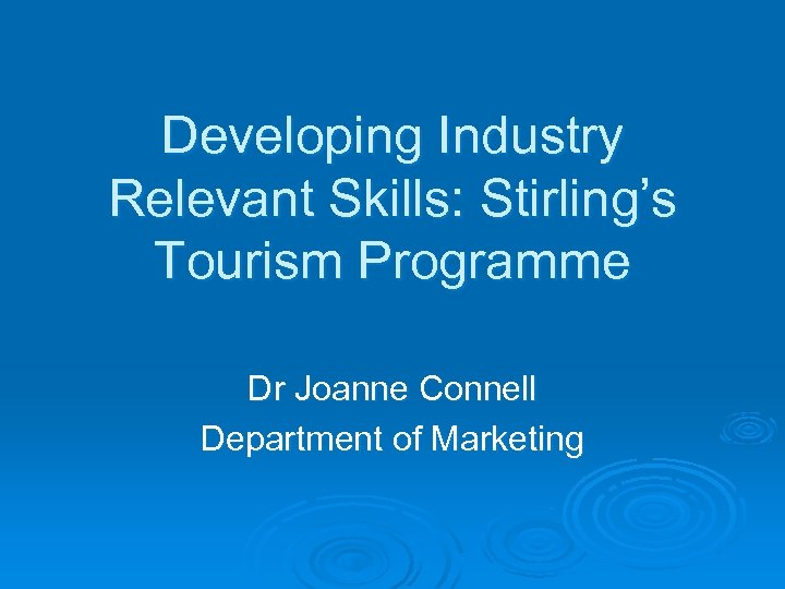 Developing Industry Relevant Skills: Stirling's Tourism Programme Dr Joanne Connell Department of Marketing