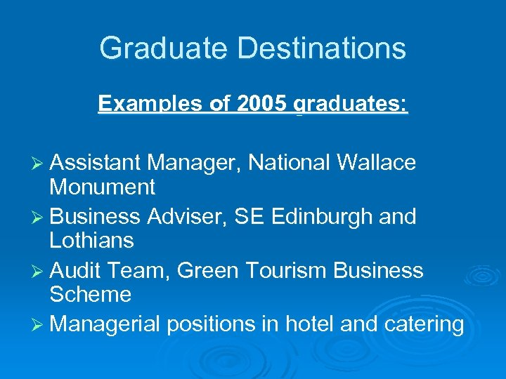 Graduate Destinations Examples of 2005 graduates: Ø Assistant Manager, National Wallace Monument Ø Business