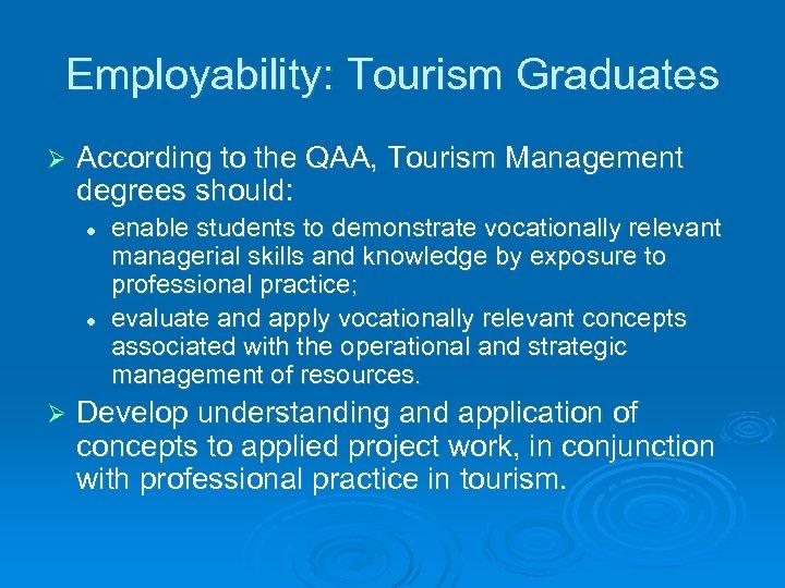 Employability: Tourism Graduates Ø According to the QAA, Tourism Management degrees should: l l