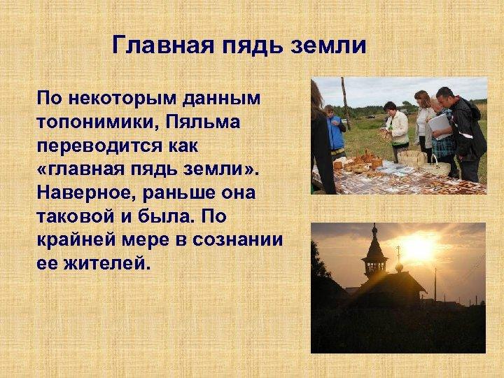 Главная пядь земли По некоторым данным топонимики, Пяльма переводится как «главная пядь земли» .