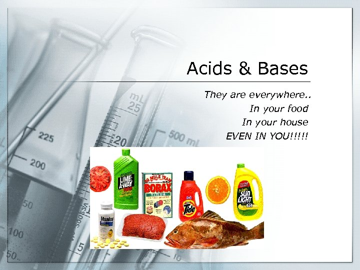 Acids & Bases They are everywhere. . In your food In your house EVEN