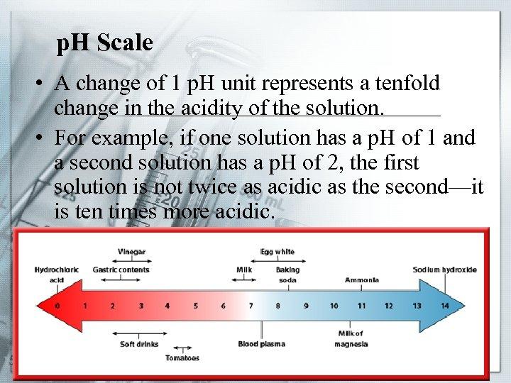 p. H Scale • A change of 1 p. H unit represents a tenfold