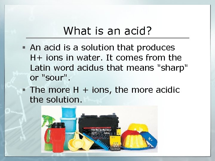 What is an acid? § An acid is a solution that produces H+ ions