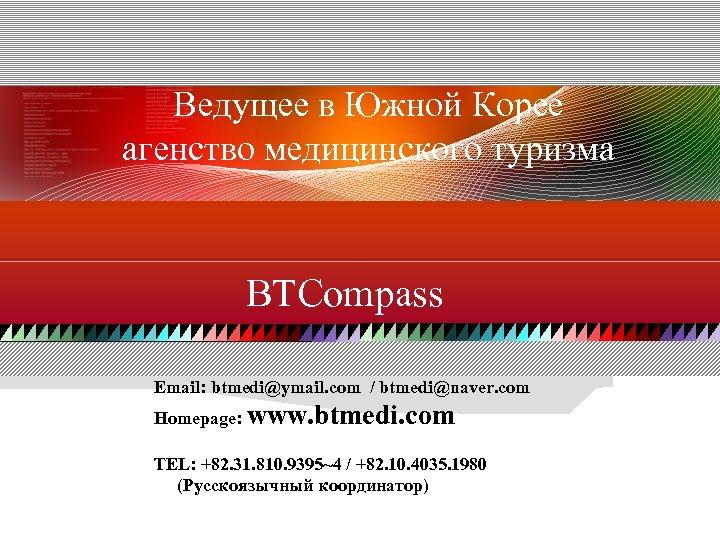 Ведущее в Южной Корее агенство медицинского туризма BTCompass Email: btmedi@ymail. com / btmedi@naver. com