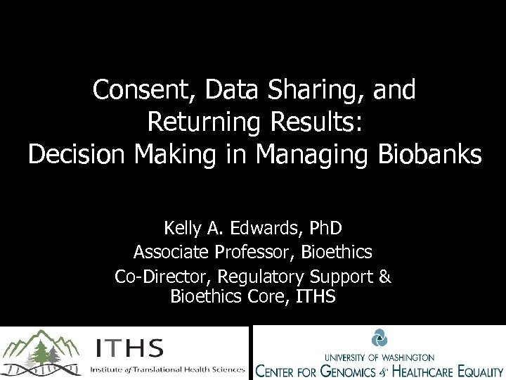 Consent, Data Sharing, and Returning Results: Decision Making in Managing Biobanks Kelly A. Edwards,
