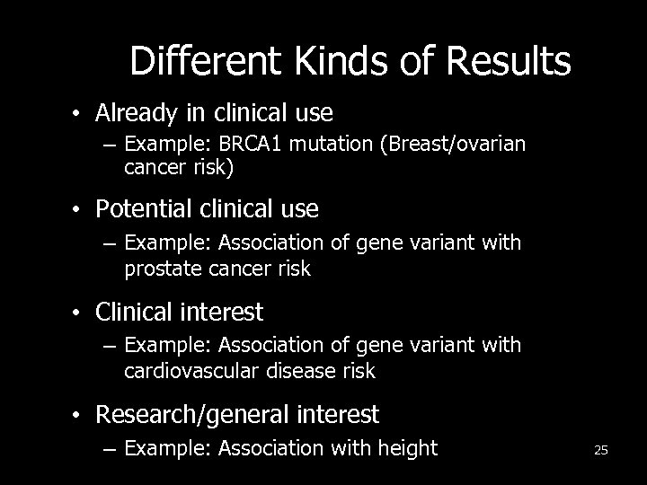 Different Kinds of Results • Already in clinical use – Example: BRCA 1 mutation