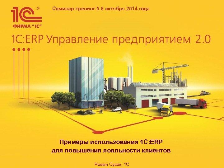 Семинар-тренинг 5 -8 октября 2014 года Примеры использования 1 C: ERP для повышения лояльности