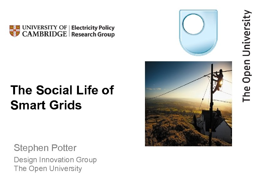 The Social Life of Smart Grids Stephen Potter Design Innovation Group The Open University