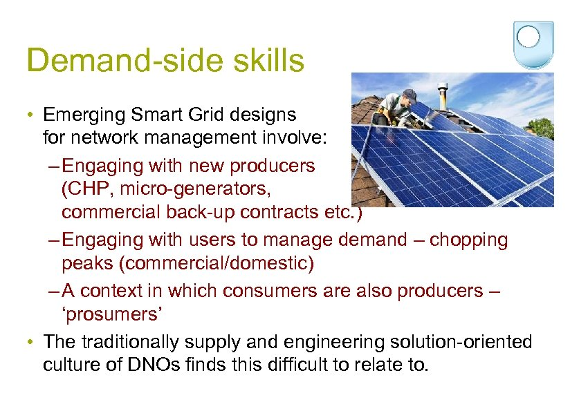 Demand-side skills • Emerging Smart Grid designs for network management involve: – Engaging with