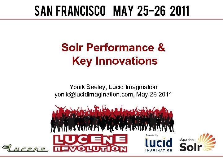 Solr Performance & Key Innovations Yonik Seeley, Lucid Imagination yonik@lucidimagination. com, May 26 2011