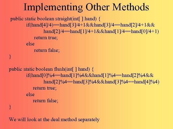 Implementing Other Methods public static boolean straight(int[ ] hand) { if(hand[4]/4)==hand[3]/4+1&&hand[3]/4==hand[2]/4+1&& hand[2]/4==hand[1]/4+1&&hand[1]/4==hand[0]/4+1) return true;