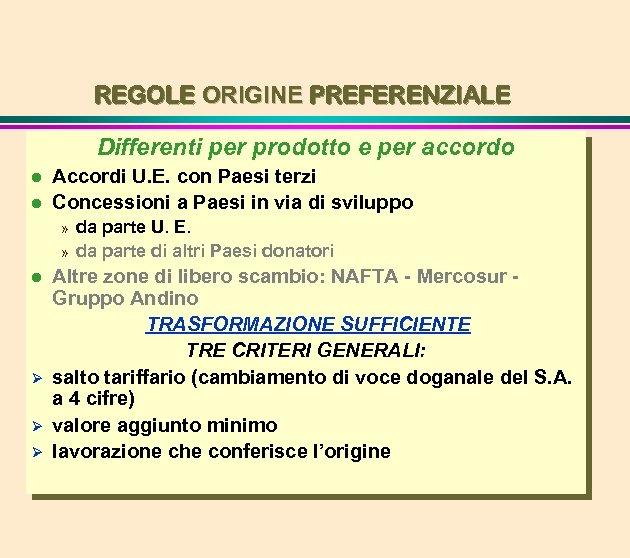REGOLE ORIGINE PREFERENZIALE Differenti per prodotto e per accordo l l Accordi U. E.