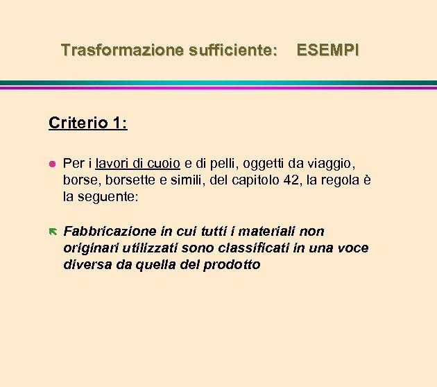 Trasformazione sufficiente: ESEMPI Criterio 1: l Per i lavori di cuoio e di pelli,