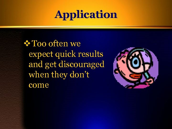 Application v Too often we expect quick results and get discouraged when they don't