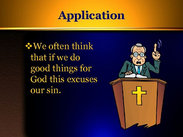 Application v. We often think that if we do good things for God this