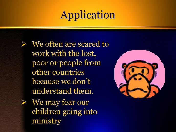 Application Ø We often are scared to work with the lost, poor or people