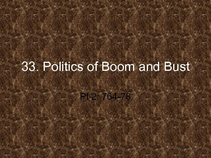 33. Politics of Boom and Bust Pt 2: 764 -78