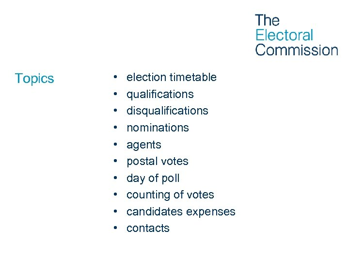 Topics • • • election timetable qualifications disqualifications nominations agents postal votes day of