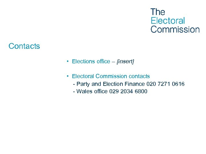 Contacts • Elections office – [insert] • Electoral Commission contacts - Party and Election