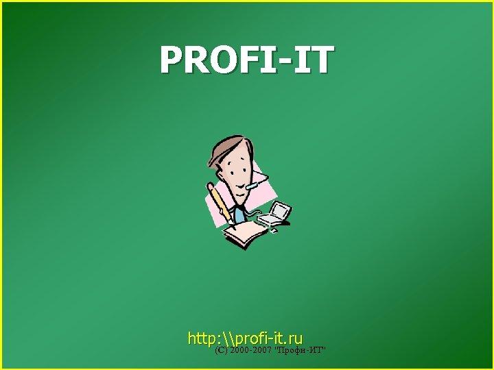 PROFI-IT http: \profi-it. ru (С) 2000 -2007