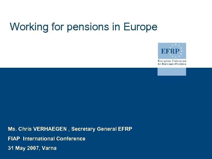 Working for pensions in Europe Ms. Chris VERHAEGEN , Secretary General EFRP FIAP International