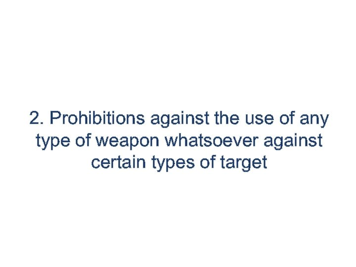 2. Prohibitions against the use of any type of weapon whatsoever against certain types